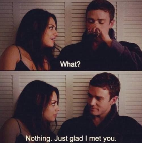 What, Nothing. Just Glad I Met You Quote The Romantic Comedy ...
